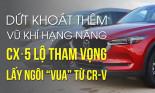 """Dứt khoát thêm vũ khí hạng nặng, CX-5 lộ tham vọng lấy ngôi """"vua"""" từ CR-V"""