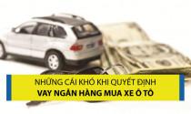 Những cái khó khi quyết định vay ngân hàng mua xe ô tô
