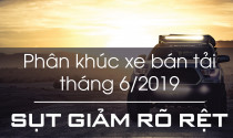 Phân khúc xe bán tải tháng 6/2019: Sụt giảm rõ rệt
