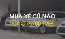 Mua xe cũ nào với giá 700 triệu