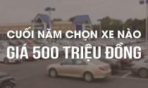 Cuối năm chọn xe nào giá 500 triệu đồng