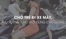 Chở trẻ đi xe máy, phụ huynh tuyệt đối đừng chủ quan!