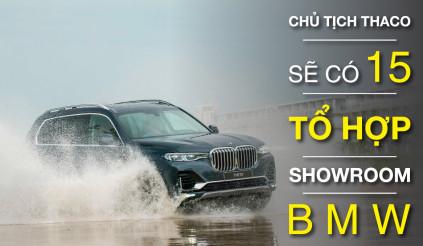 Chủ tịch THACO: sẽ có 15 tổ hợp showroom BMW