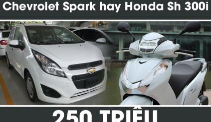250 triệu - chọn 2 bánh Honda Sh 300i hay 4 bánh Chevrolet Spark